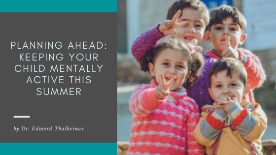 Planning Ahead: Keeping Your Child Mentally Active this Summer – Dr. Edward Thalheimer, Thrive Global